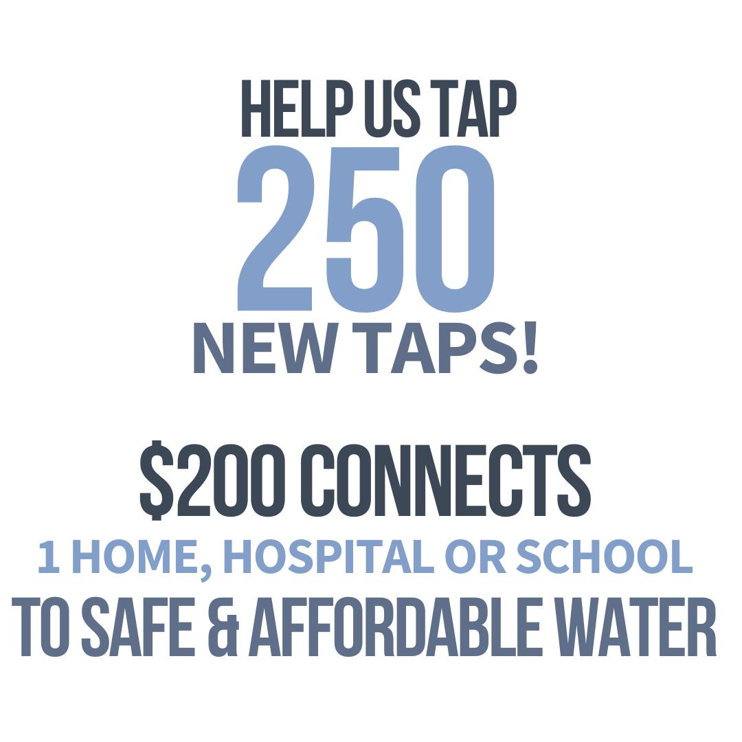 Help us tap 250 new taps! $200 connects 1 home, school or hospital to safe & affordable water